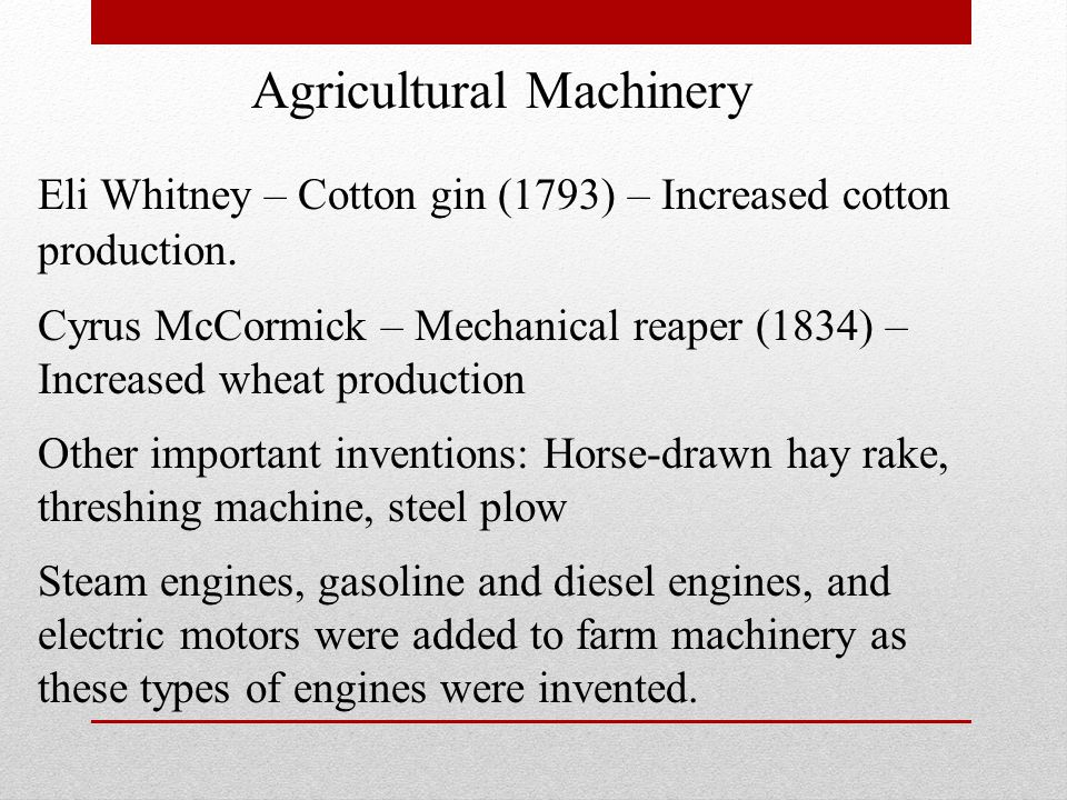 Eli Whitney – Cotton gin (1793) – Increased cotton production. Cyrus McCormick – Mechanical reaper (1834) – Increased wheat production Other important