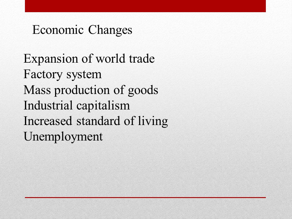 Expansion of world trade Factory system Mass production of goods Industrial capitalism Increased standard of living Unemployment Economic Changes