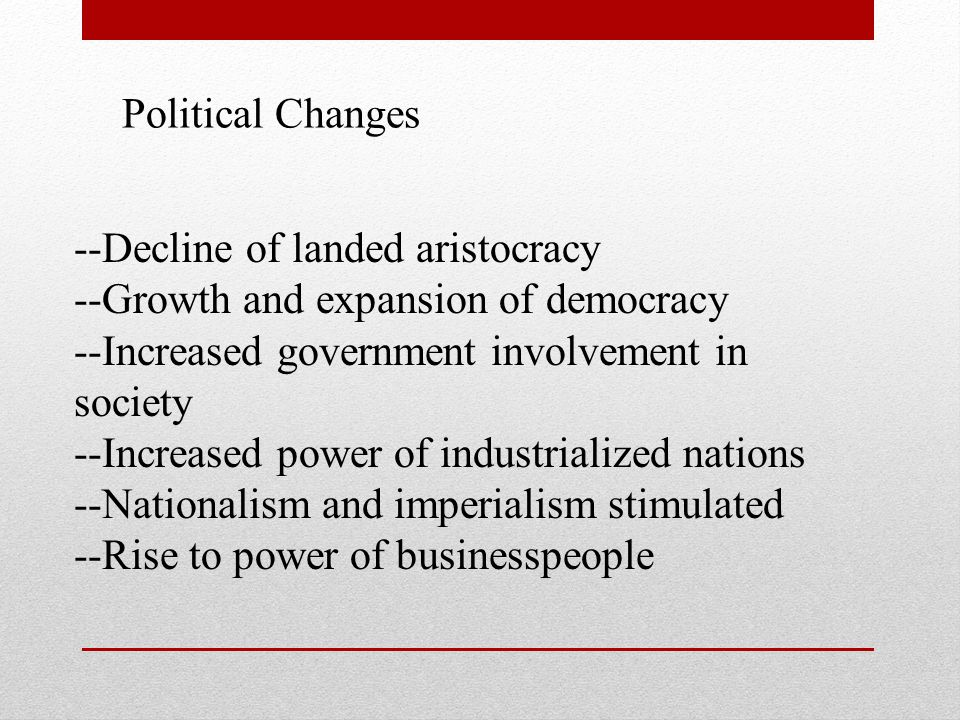 --Decline of landed aristocracy --Growth and expansion of democracy --Increased government involvement in society --Increased power of industrialized