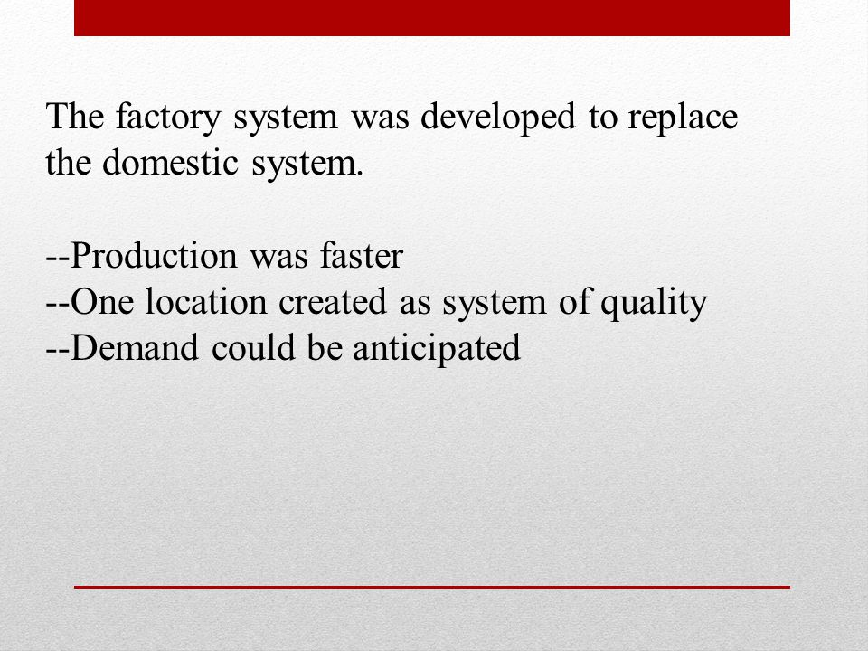 Economic Changes: Factory System Perfected with the Assembly Line Developed by Henry Ford between 1908 and 1915 Brought the work to the worker instead of the worker to the work Product moves along a conveyor belt, with each worker contributing labor along the way to create the finished product