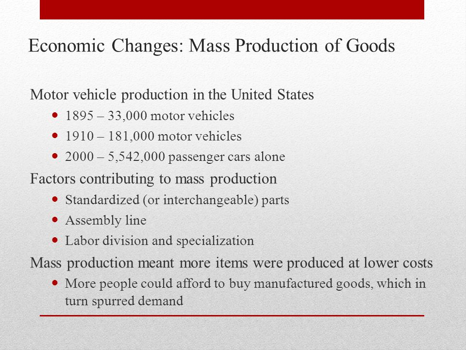 Economic Changes: Mass Production of Goods Motor vehicle production in the United States 1895 – 33,000 motor vehicles 1910 – 181,000 motor vehicles 20