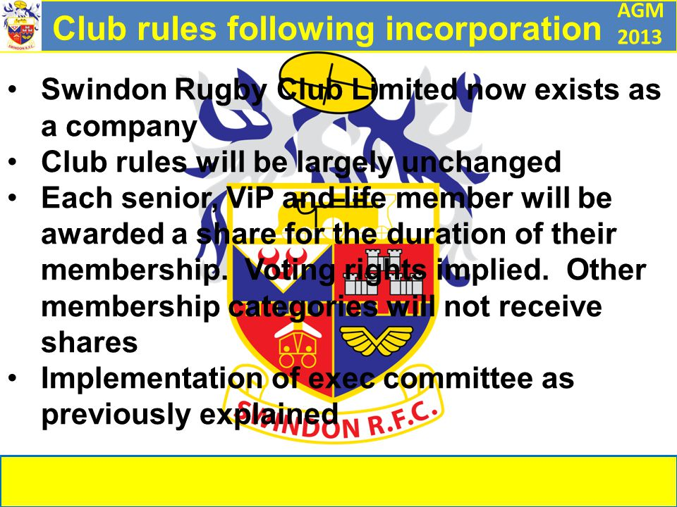 AGM 2013 Club rules following incorporation Swindon Rugby Club Limited now exists as a company Club rules will be largely unchanged Each senior, ViP and life member will be awarded a share for the duration of their membership.