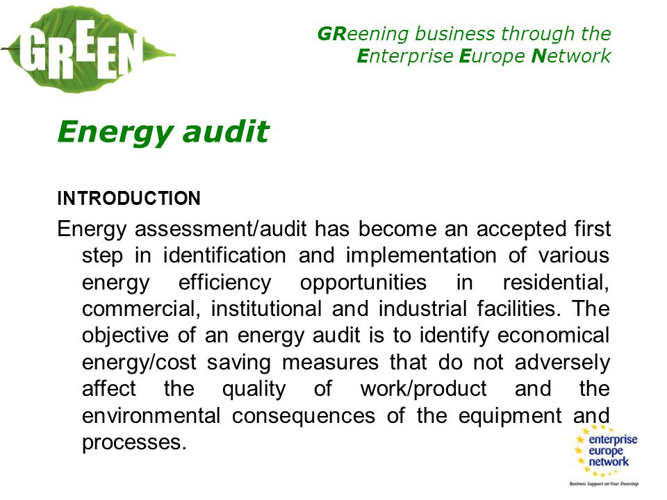 GReening business through the Enterprise Europe Network Scope of an Energy Audit Energy audit is a needed step in implementation of any detailed and sizable energy efficiency project.
