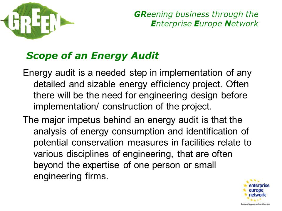 GReening business through the Enterprise Europe Network Overall, while the comprehensive detailed energy audit reports are supposed to provide a clear picture of the energy supply and consumption in the facility, and act as a roadmap for improvement of the energy utilization and cost reduction, often they lacked some key components to serve the ultimate purpose.