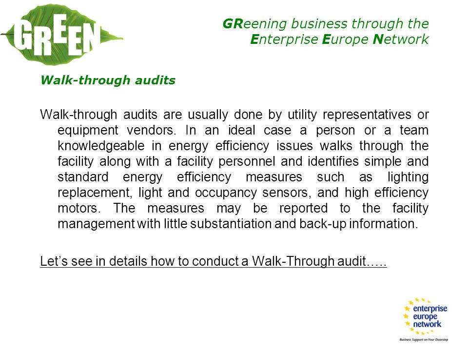 GReening business through the Enterprise Europe Network First Step Before you begin your walk-through of the industrial facility, a meeting should be held with the appropriate plant personnel that are familiar with the physical condition and day-to-day operation of the manufacturing equipment in the facility.