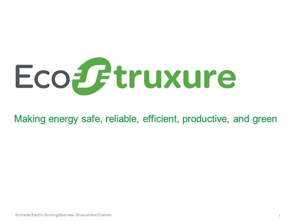 Schneider Electric 1 - Buildings Business - StruxureWare Overview Making energy safe, reliable, efficient, productive, and green
