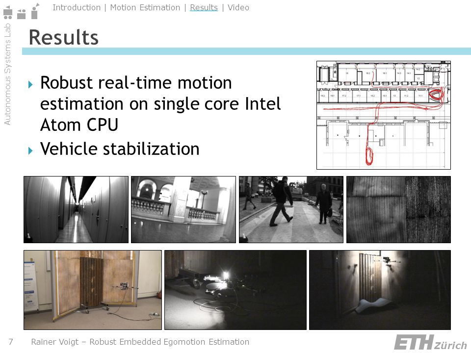 Autonomous Systems Lab Zürich Introduction | Motion Estimation | Results | Video Rainer Voigt – Robust Embedded Egomotion Estimation7 Robust real-time