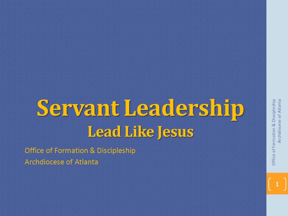 Servant Leadership Lead Like Jesus Office of Formation & Discipleship Archdiocese of Atlanta Office of Formation & Discipleship Archdiocese of Atlanta 1