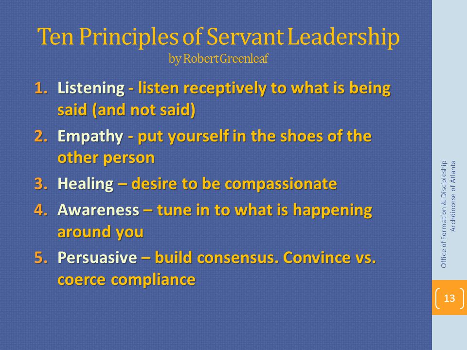 Ten Principles of Servant Leadership by Robert Greenleaf 1.Listening - listen receptively to what is being said (and not said) 2.Empathy - put yourself in the shoes of the other person 3.Healing – desire to be compassionate 4.Awareness – tune in to what is happening around you 5.Persuasive – build consensus.