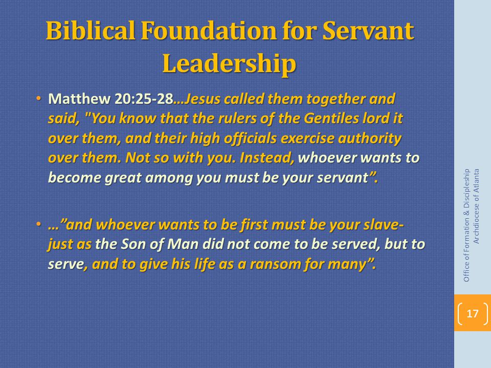 Biblical Foundation for Servant Leadership Matthew 20:25-28…Jesus called them together and said, You know that the rulers of the Gentiles lord it over them, and their high officials exercise authority over them.