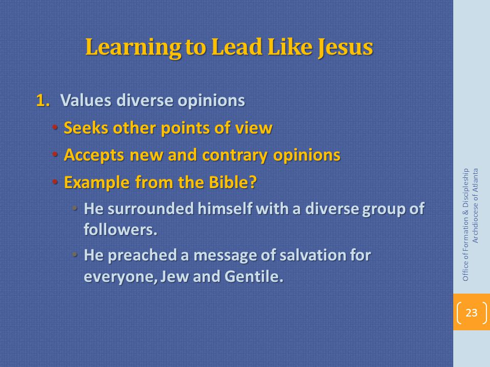 Learning to Lead Like Jesus 1.Values diverse opinions Seeks other points of view Seeks other points of view Accepts new and contrary opinions Accepts new and contrary opinions Example from the Bible.