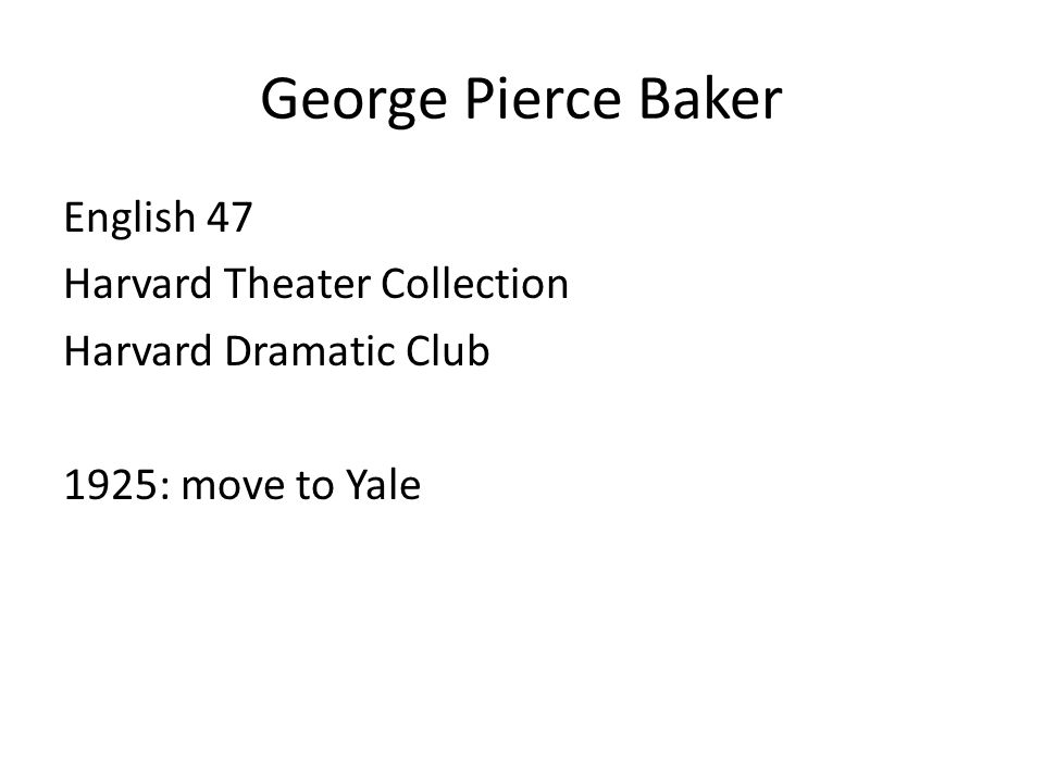 George Pierce Baker English 47 Harvard Theater Collection Harvard Dramatic Club 1925: move to Yale