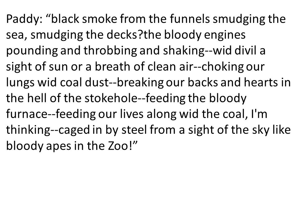 Paddy: black smoke from the funnels smudging the sea, smudging the decks?the bloody engines pounding and throbbing and shaking--wid divil a sight of s