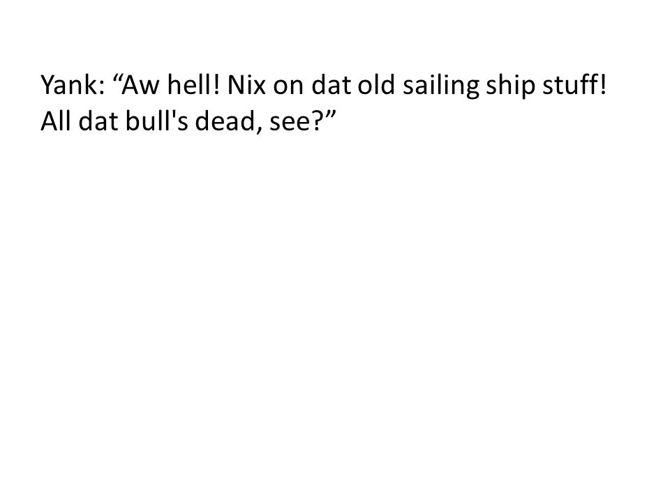 Yank: Aw hell! Nix on dat old sailing ship stuff! All dat bull's dead, see?