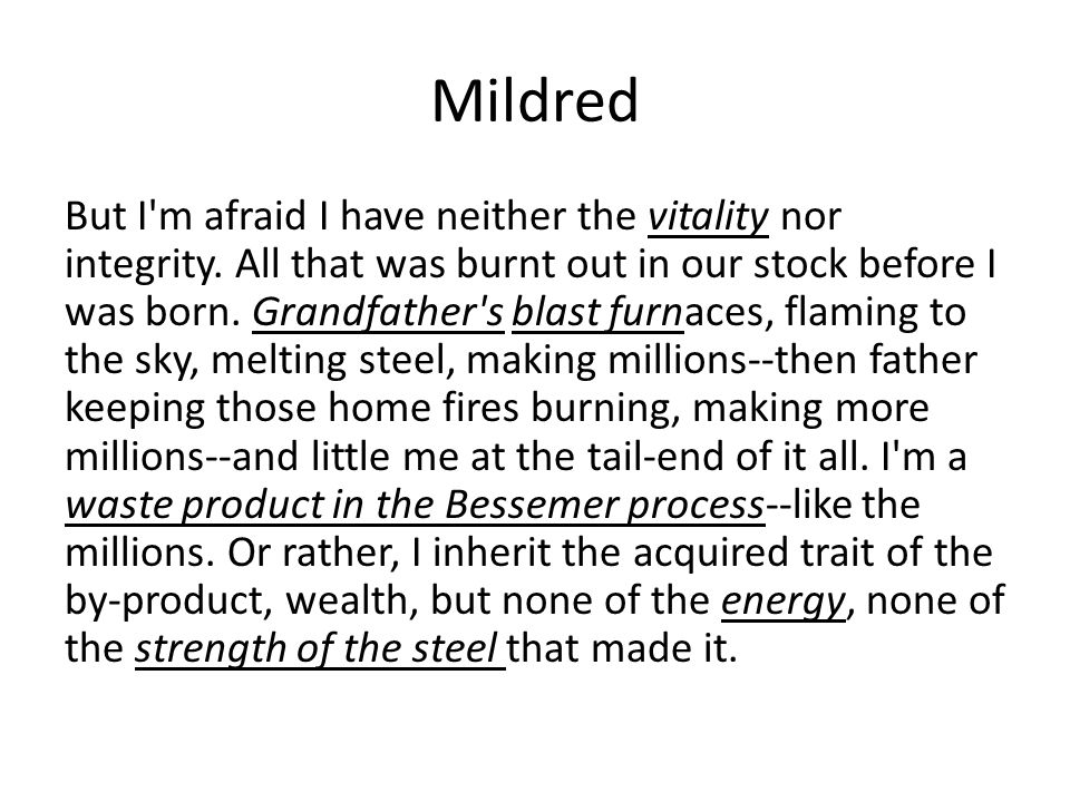 Mildred But I'm afraid I have neither the vitality nor integrity. All that was burnt out in our stock before I was born. Grandfather's blast furnaces,
