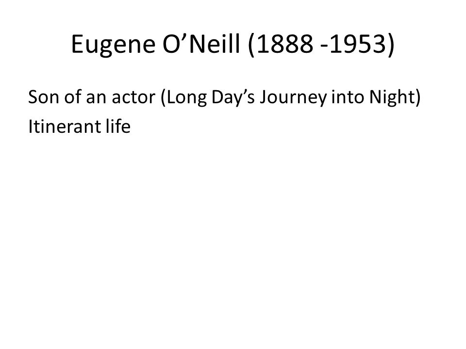 Eugene ONeill (1888 -1953) Son of an actor (Long Days Journey into Night) Itinerant life