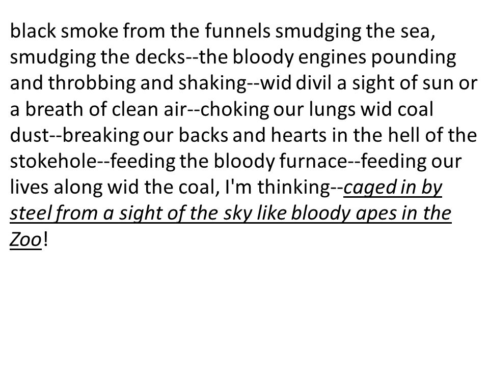 black smoke from the funnels smudging the sea, smudging the decks--the bloody engines pounding and throbbing and shaking--wid divil a sight of sun or