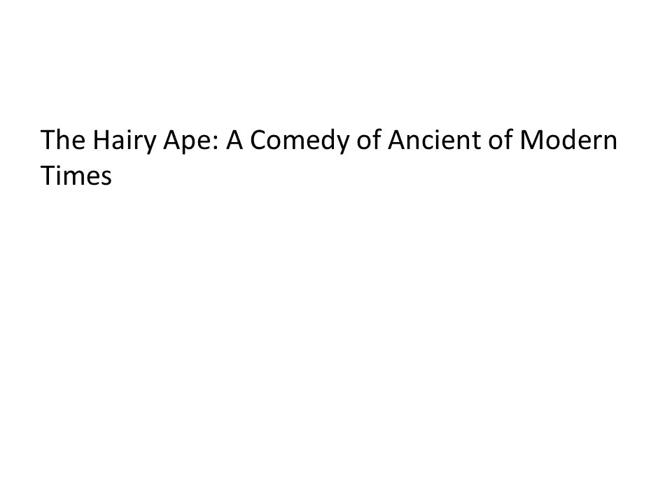 The Hairy Ape: A Comedy of Ancient of Modern Times