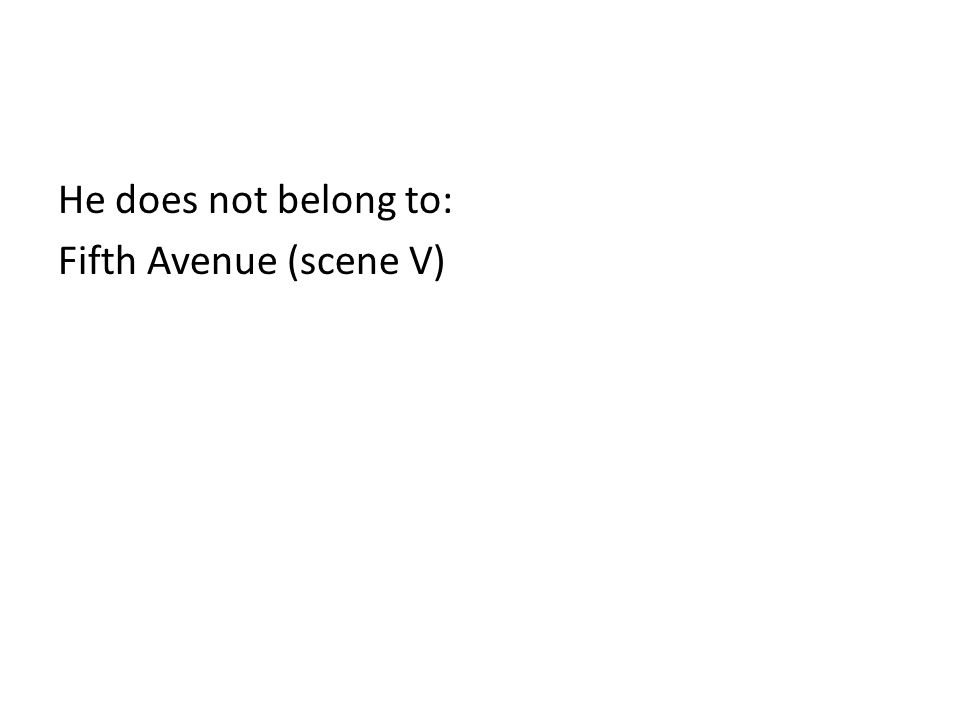 He does not belong to: Fifth Avenue (scene V)