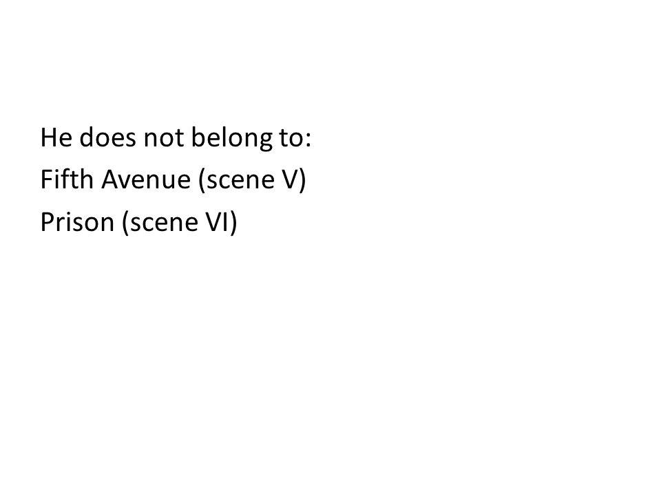 He does not belong to: Fifth Avenue (scene V) Prison (scene VI)