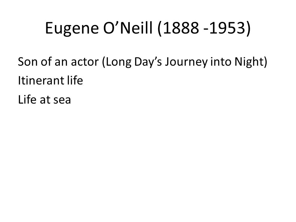 Eugene ONeill (1888 -1953) Son of an actor (Long Days Journey into Night) Itinerant life Life at sea