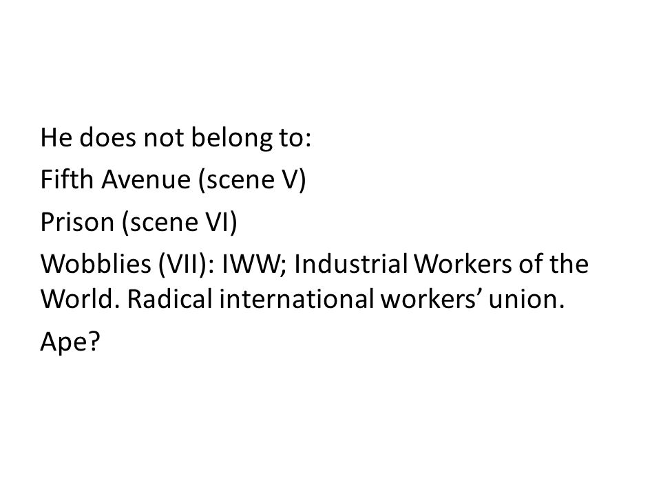 He does not belong to: Fifth Avenue (scene V) Prison (scene VI) Wobblies (VII): IWW; Industrial Workers of the World. Radical international workers un