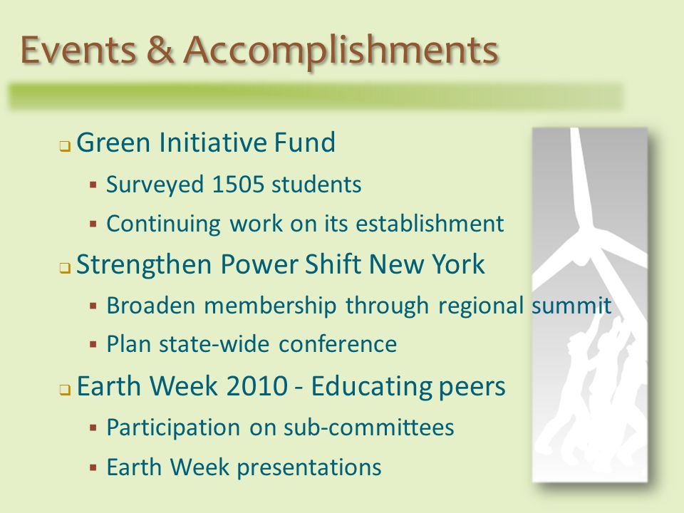 Green Initiative Fund Surveyed 1505 students Continuing work on its establishment Strengthen Power Shift New York Broaden membership through regional summit Plan state-wide conference Earth Week 2010 - Educating peers Participation on sub-committees Earth Week presentations Events & Accomplishments