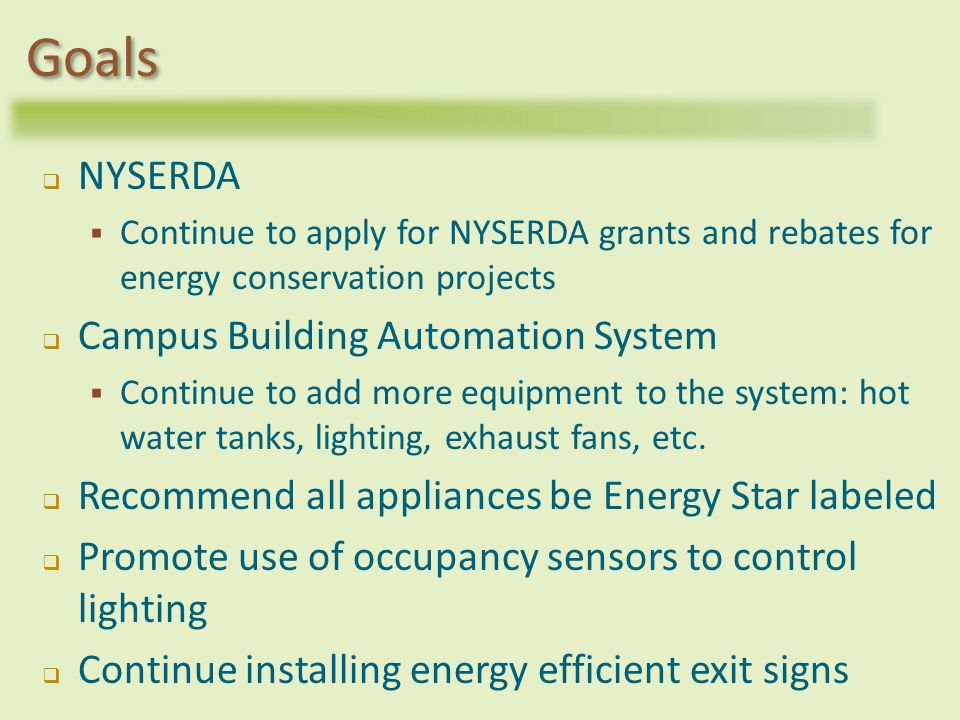 NYSERDA Continue to apply for NYSERDA grants and rebates for energy conservation projects Campus Building Automation System Continue to add more equipment to the system: hot water tanks, lighting, exhaust fans, etc.