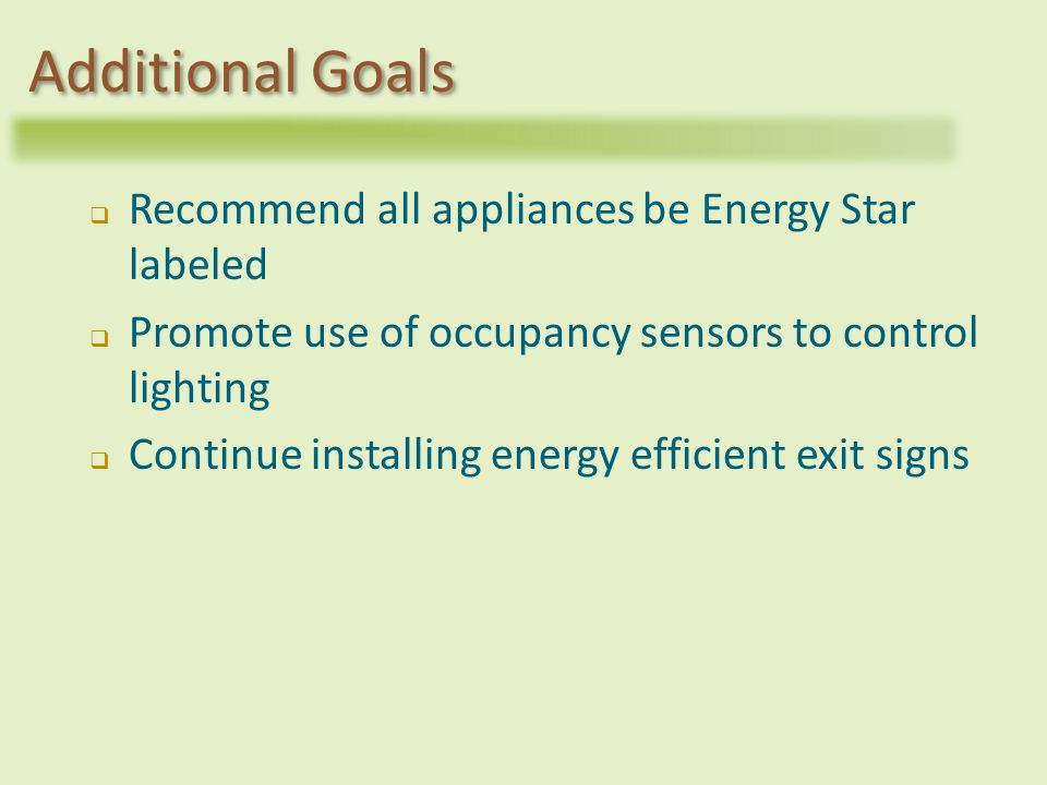 Recommend all appliances be Energy Star labeled Promote use of occupancy sensors to control lighting Continue installing energy efficient exit signs Additional Goals