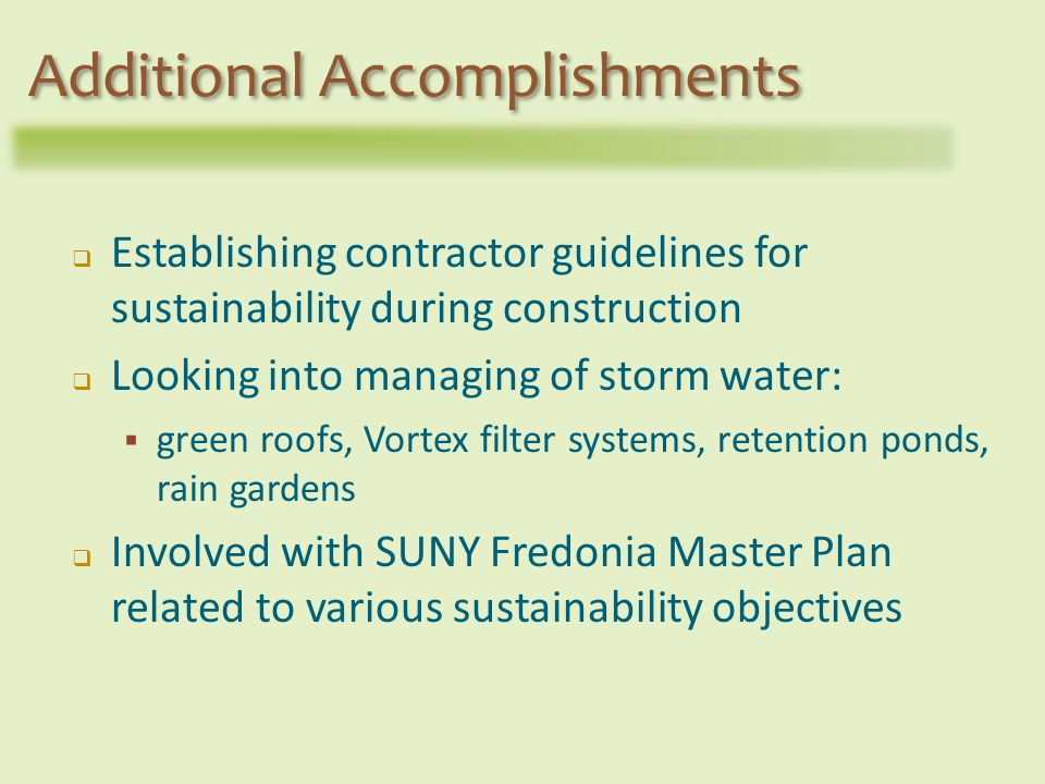 Establishing contractor guidelines for sustainability during construction Looking into managing of storm water: green roofs, Vortex filter systems, retention ponds, rain gardens Involved with SUNY Fredonia Master Plan related to various sustainability objectives Additional Accomplishments