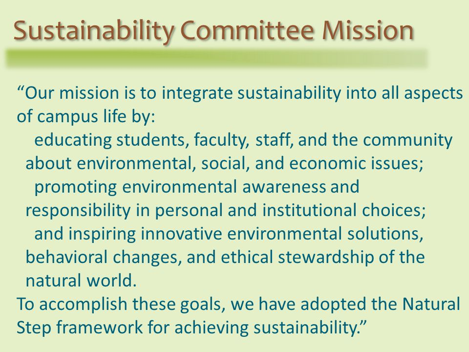 Our mission is to integrate sustainability into all aspects of campus life by: educating students, faculty, staff, and the community about environmental, social, and economic issues; promoting environmental awareness and responsibility in personal and institutional choices; and inspiring innovative environmental solutions, behavioral changes, and ethical stewardship of the natural world.
