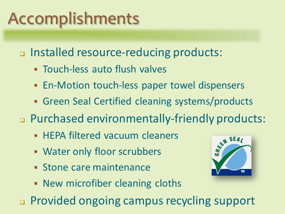 Installed resource-reducing products: Touch-less auto flush valves En-Motion touch-less paper towel dispensers Green Seal Certified cleaning systems/products Purchased environmentally-friendly products: HEPA filtered vacuum cleaners Water only floor scrubbers Stone care maintenance New microfiber cleaning cloths Provided ongoing campus recycling support Accomplishments