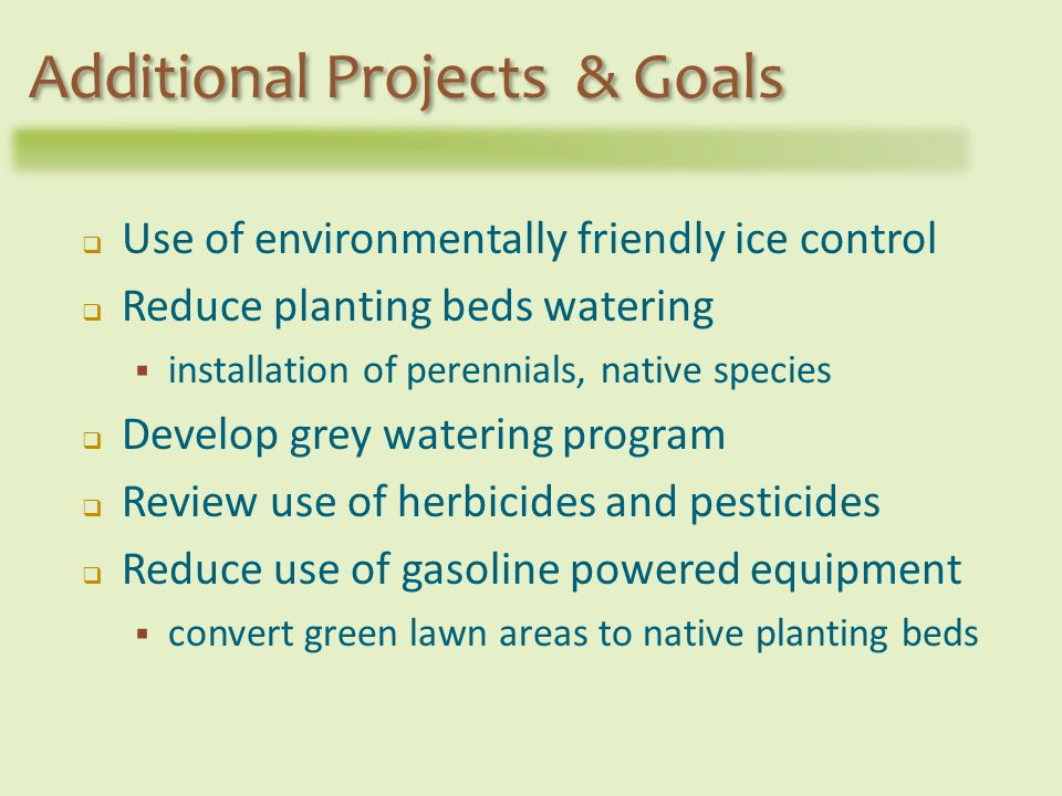Use of environmentally friendly ice control Reduce planting beds watering installation of perennials, native species Develop grey watering program Review use of herbicides and pesticides Reduce use of gasoline powered equipment convert green lawn areas to native planting beds Additional Projects & Goals