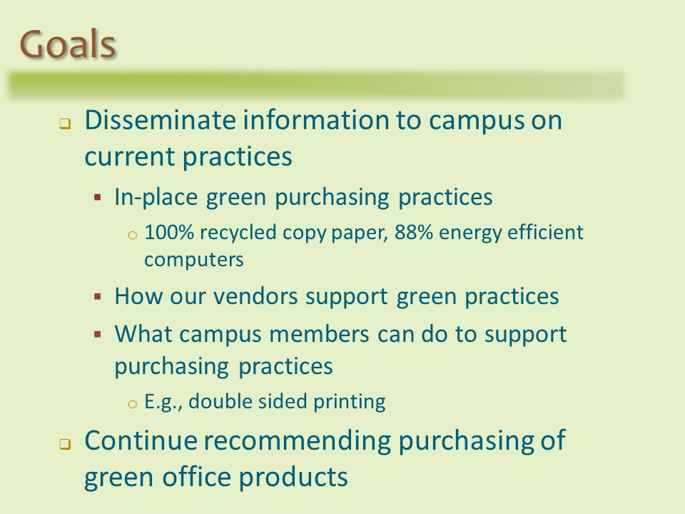 Disseminate information to campus on current practices In-place green purchasing practices o 100% recycled copy paper, 88% energy efficient computers How our vendors support green practices What campus members can do to support purchasing practices o E.g., double sided printing Continue recommending purchasing of green office products Goals