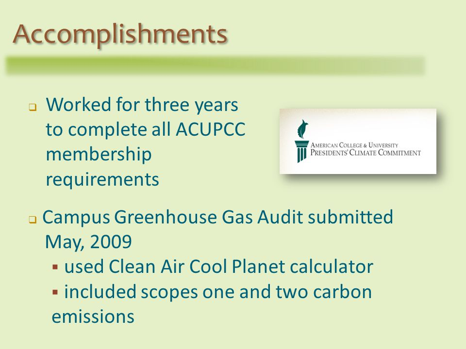Worked for three years to complete all ACUPCC membership requirements Accomplishments Campus Greenhouse Gas Audit submitted May, 2009 used Clean Air Cool Planet calculator included scopes one and two carbon emissions