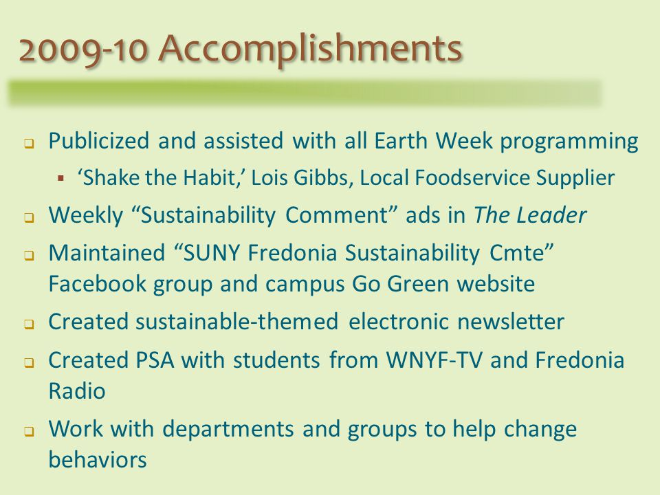Publicized and assisted with all Earth Week programming Shake the Habit, Lois Gibbs, Local Foodservice Supplier Weekly Sustainability Comment ads in The Leader Maintained SUNY Fredonia Sustainability Cmte Facebook group and campus Go Green website Created sustainable-themed electronic newsletter Created PSA with students from WNYF-TV and Fredonia Radio Work with departments and groups to help change behaviors 2009-10 Accomplishments