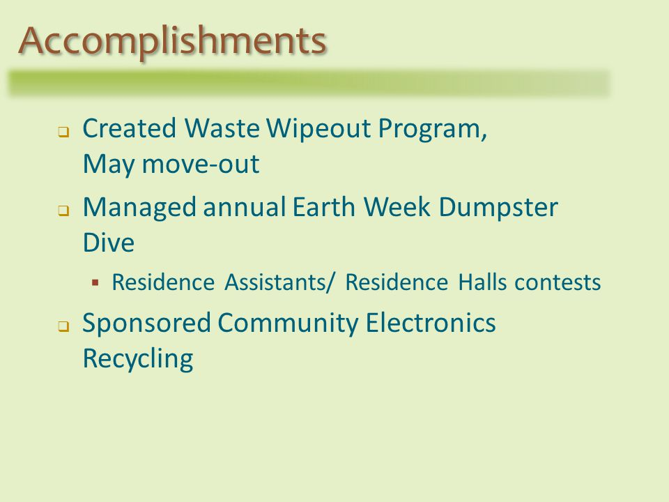 Created Waste Wipeout Program, May move-out Managed annual Earth Week Dumpster Dive Residence Assistants/ Residence Halls contests Sponsored Community Electronics Recycling Accomplishments