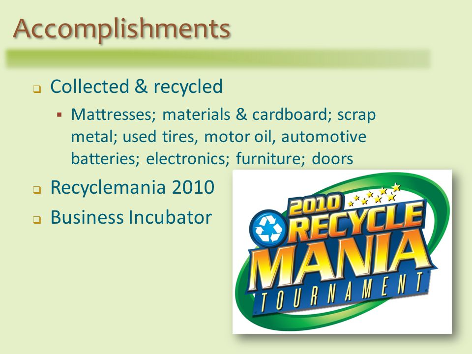 Collected & recycled Mattresses; materials & cardboard; scrap metal; used tires, motor oil, automotive batteries; electronics; furniture; doors Recyclemania 2010 Business Incubator Accomplishments