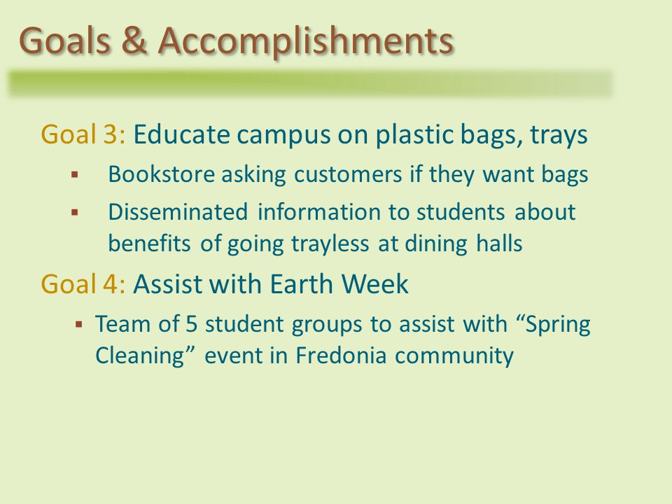 Goal 3: Educate campus on plastic bags, trays Bookstore asking customers if they want bags Disseminated information to students about benefits of going trayless at dining halls Goal 4: Assist with Earth Week Team of 5 student groups to assist with Spring Cleaning event in Fredonia community Goals & Accomplishments