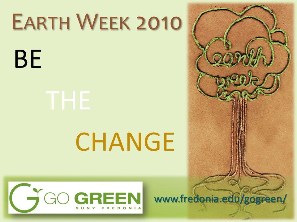 BE THE CHANGE E ARTH W EEK 2010 www.fredonia.edu/gogreen/