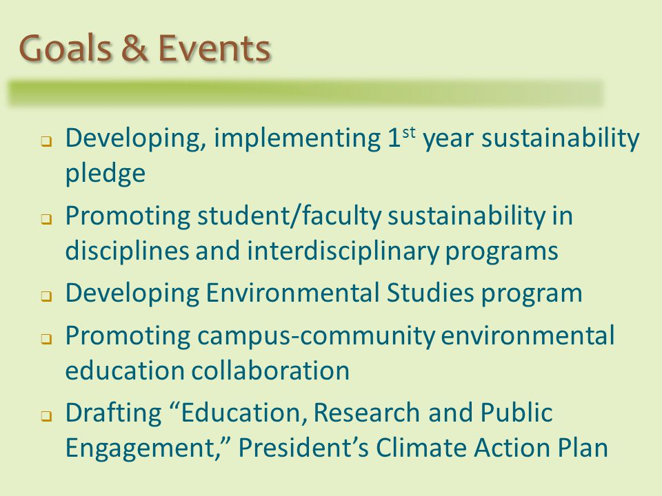 Developing, implementing 1 st year sustainability pledge Promoting student/faculty sustainability in disciplines and interdisciplinary programs Developing Environmental Studies program Promoting campus-community environmental education collaboration Drafting Education, Research and Public Engagement, Presidents Climate Action Plan Goals & Events