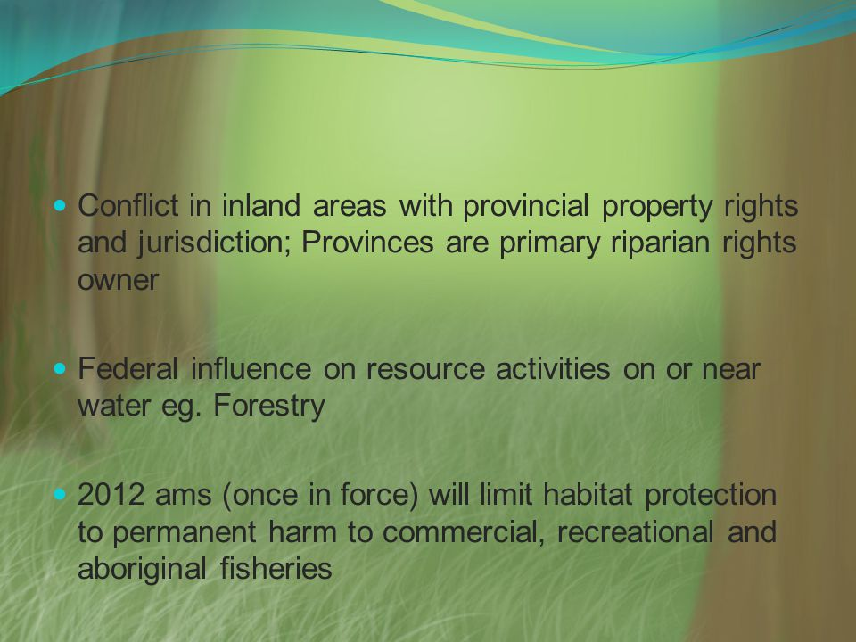 Conflict in inland areas with provincial property rights and jurisdiction; Provinces are primary riparian rights owner Federal influence on resource activities on or near water eg.
