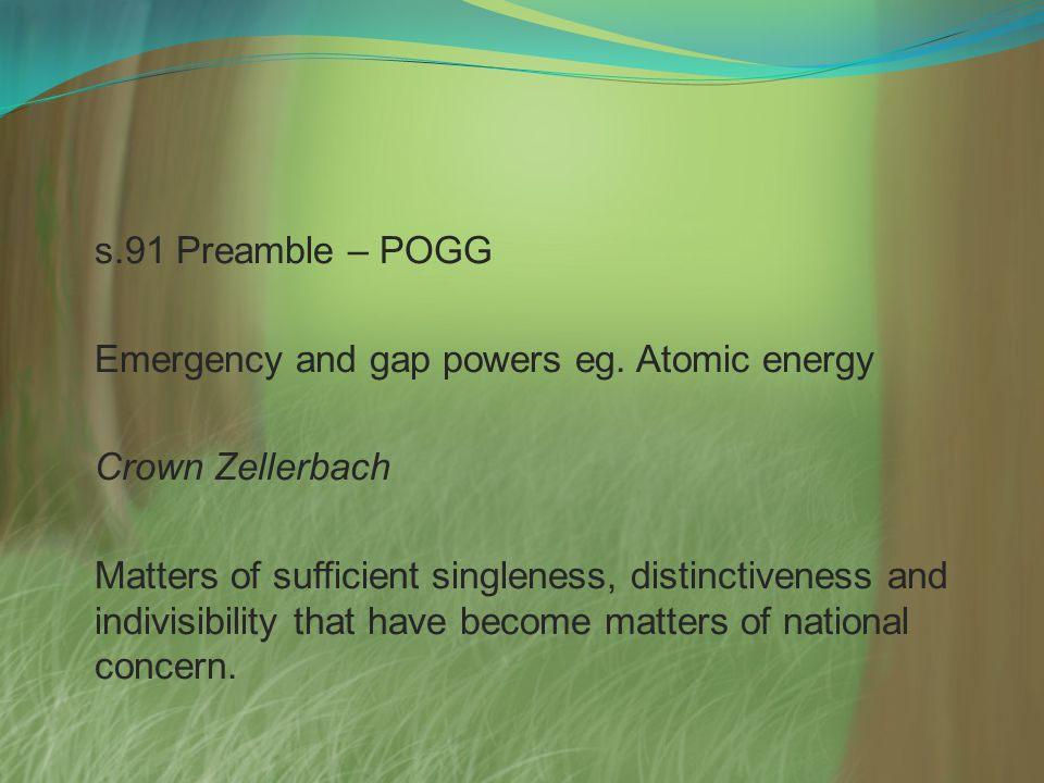 s.91 Preamble – POGG Emergency and gap powers eg. Atomic energy Crown Zellerbach Matters of sufficient singleness, distinctiveness and indivisibility
