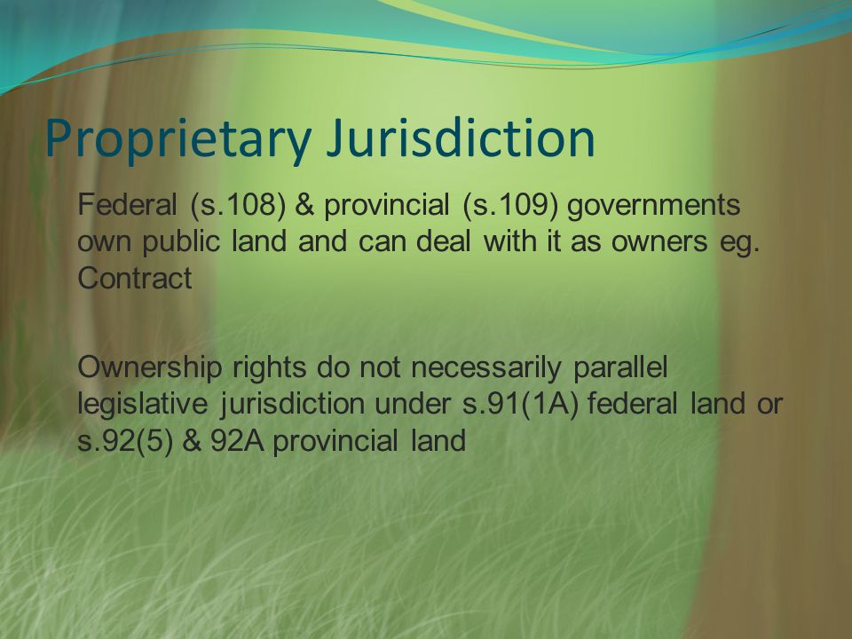 Proprietary Jurisdiction Federal (s.108) & provincial (s.109) governments own public land and can deal with it as owners eg. Contract Ownership rights