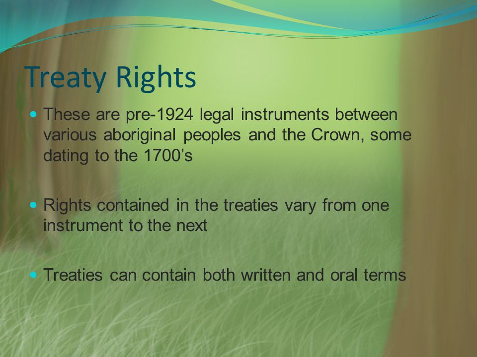 Treaty Rights These are pre-1924 legal instruments between various aboriginal peoples and the Crown, some dating to the 1700s Rights contained in the
