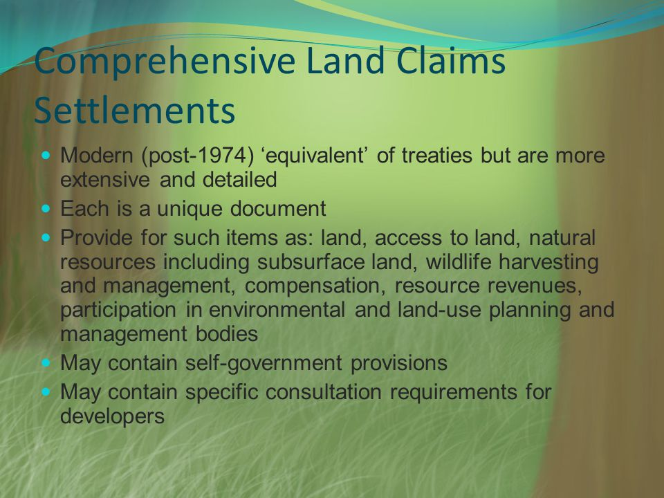 Comprehensive Land Claims Settlements Modern (post-1974) equivalent of treaties but are more extensive and detailed Each is a unique document Provide for such items as: land, access to land, natural resources including subsurface land, wildlife harvesting and management, compensation, resource revenues, participation in environmental and land-use planning and management bodies May contain self-government provisions May contain specific consultation requirements for developers