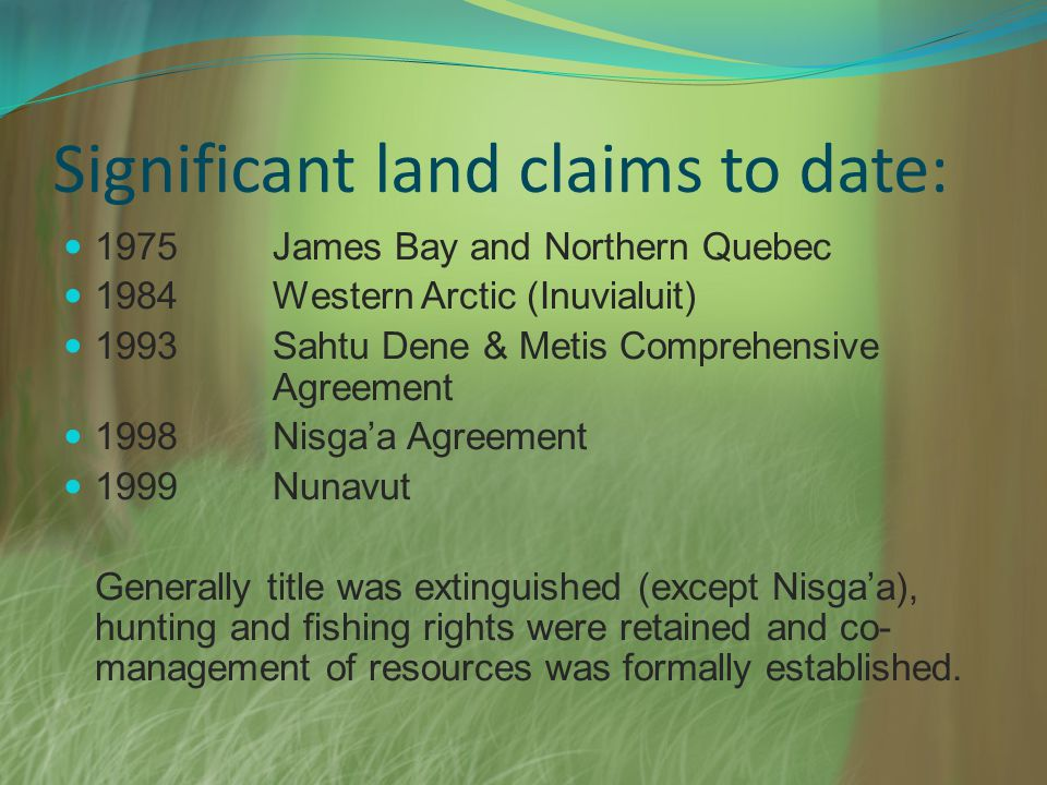 Significant land claims to date: 1975James Bay and Northern Quebec 1984Western Arctic (Inuvialuit) 1993Sahtu Dene & Metis Comprehensive Agreement 1998Nisgaa Agreement 1999Nunavut Generally title was extinguished (except Nisgaa), hunting and fishing rights were retained and co- management of resources was formally established.