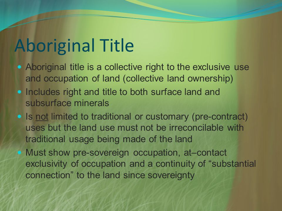 Aboriginal Title Aboriginal title is a collective right to the exclusive use and occupation of land (collective land ownership) Includes right and title to both surface land and subsurface minerals Is not limited to traditional or customary (pre-contract) uses but the land use must not be irreconcilable with traditional usage being made of the land Must show pre-sovereign occupation, at–contact exclusivity of occupation and a continuity of substantial connection to the land since sovereignty
