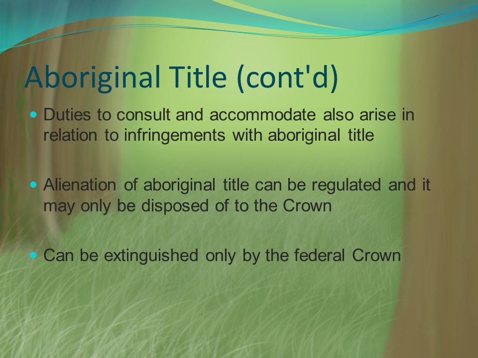 Aboriginal Title (cont'd) Duties to consult and accommodate also arise in relation to infringements with aboriginal title Alienation of aboriginal tit
