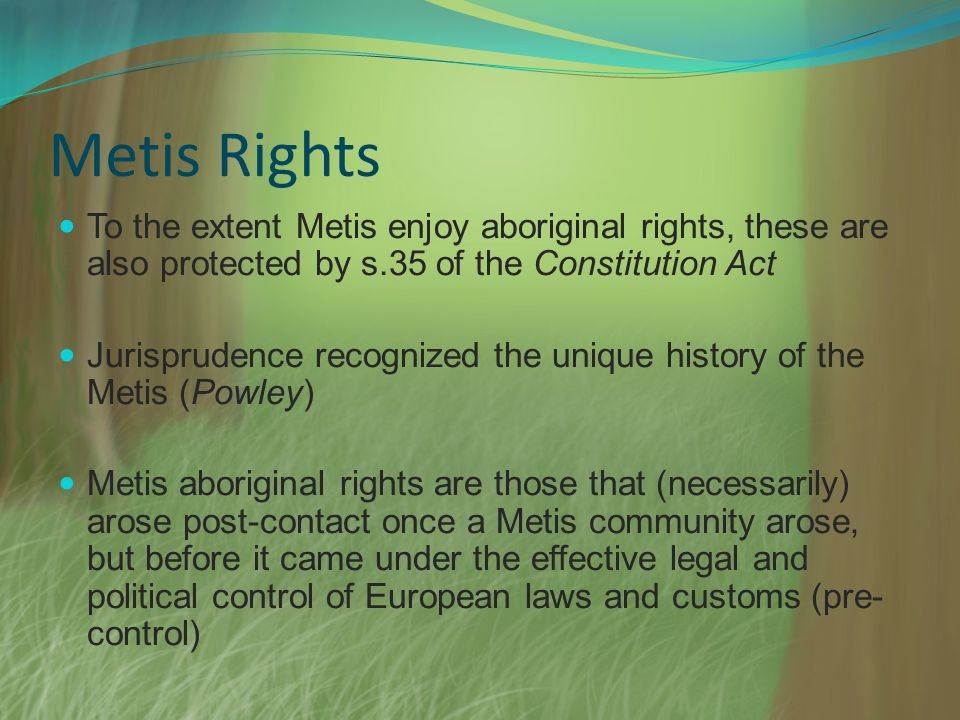 Metis Rights To the extent Metis enjoy aboriginal rights, these are also protected by s.35 of the Constitution Act Jurisprudence recognized the unique